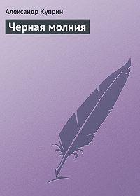 Александр Куприн -Черная молния
