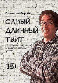 Сергей Прилепко -Самый длинный твит. Опроблемах подростка ижелании достичь успеха