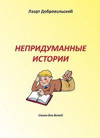 Лаэрт Добровольский -Непридуманные истории. Стихи для детей