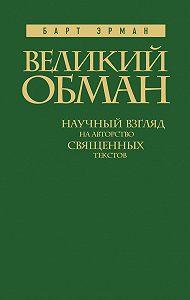 Барт Д. Эрман - Великий обман. Научный взгляд на авторство священных текстов