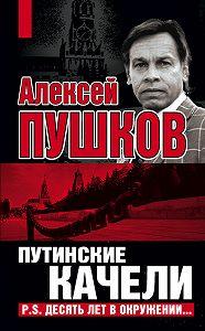 Алексей Пушков -Путинские качели. Постскриптум: Десять лет в окружении
