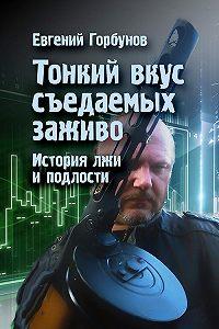 Евгений Горбунов -Тонкий вкус съедаемых заживо. История лжи и подлости