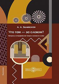 Александра Залевская -Что там – за словом? Вопросы интерфейсной теории значения слова