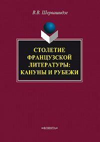 Вера Вахтанговна Шервашидзе -Столетие французской литературы: кануны и рубежи
