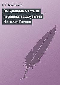В. Г. Белинский -Выбранные места из переписки с друзьями Николая Гоголя