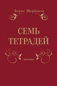 Борис Щербаков -Семь тетрадей. Избранное (сборник)