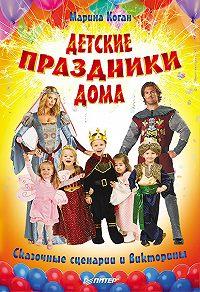 Марина Коган -Детские праздники дома. Сказочные сценарии и викторины