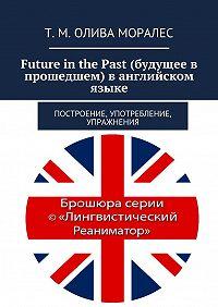 Т. Олива Моралес -Future inthePast (будущее в прошедшем) в английском языке. Построение, употребление, упражнения