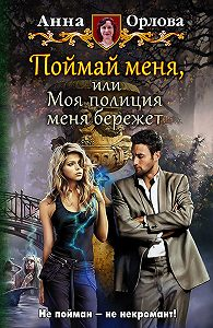 Анна Орлова -Поймай меня, или Моя полиция меня бережет