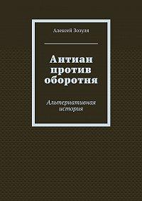 Алексей Зозуля -Антиан против оборотня. Альтернативная история