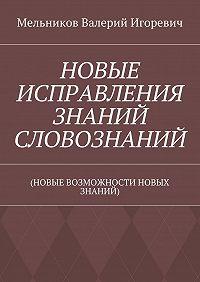 Валерий Мельников -НОВЫЕ ИСПРАВЛЕНИЯ ЗНАНИЙ СЛОВОЗНАНИЙ. (НОВЫЕ ВОЗМОЖНОСТИ НОВЫХ ЗНАНИЙ)