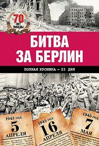 Андрей Сульдин -Битва за Берлин. Полная хроника – 23 дня и ночи
