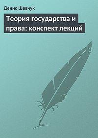 Денис Шевчук -Теория государства и права: конспект лекций