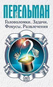 Яков Перельман -Головоломки. Задачи. Фокусы. Развлечения