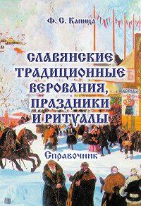 Федор Сергеевич Капица -Славянские традиционные верования, праздники и ритуалы. Справочник