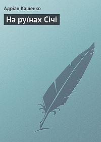 Адріан Кащенко -На руїнах Січі