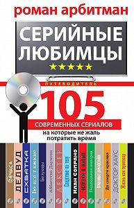 Роман Арбитман -Серийные любимцы.105 современных сериалов, на которые не жаль потратить время