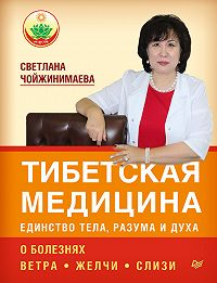 Светлана Чойжинимаева - Тибетская медицина: единство тела, разума и духа. О болезнях ветра, желчи и слизи