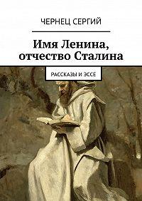 Чернец Сергий - Имя Ленина, отчество Сталина