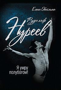 Елена Обоймина - Рудольф Нуреев. Я умру полубогом!
