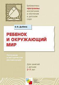О. В. Дыбина -Ребенок и окружающий мир. Программа и методические рекомендации. Для работы с детьми 2-7 лет
