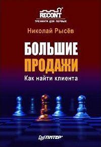 Николай Рысёв - Большие продажи. Как найти клиента