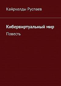 Кайркелды Руспаев -Кибервиртуальныймир. Повесть