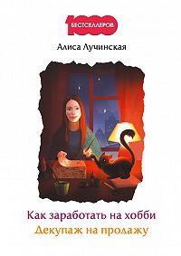 Алиса Лучинская -Как заработать на хобби. Декупаж на продажу
