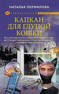 Наталья Перфилова -Капкан для глупой кошки