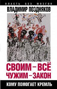 Владимир Поздняков -Своим – все, чужим – закон. Кому помогает Кремль