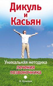 Иван Кузнецов - Дикуль и Касьян. Уникальная методика лечения позвоночника