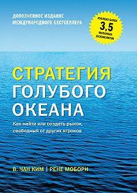 Рене Моборн -Стратегия голубого океана. Как найти или создать рынок, свободный от других игроков (расширенное издание)