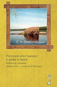 Елена Швейковская -Русский крестьянин в доме и мире: северная деревня конца XVI – начала XVIII века