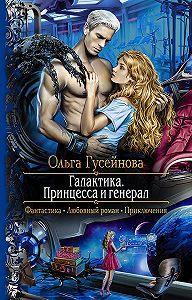 Ольга Гусейнова -Галактика. Принцесса и Генерал