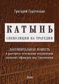 Григорий Горяченков -Катынь: спекуляции на трагедии