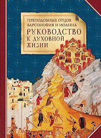 Сборник -Преподобных отцов Варсонофия и Иоанна руководство к духовной жизни в ответах на вопрошения учеников