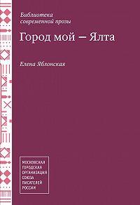Елена Яблонская -Город мой – Ялта (сборник)