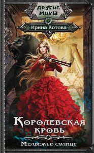 Ирина Котова -Королевская кровь. Медвежье солнце