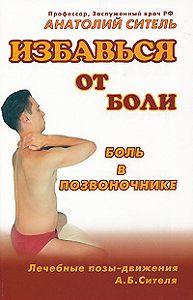 Анатолий Ситель -Избавься от боли. Боль в позвоночнике