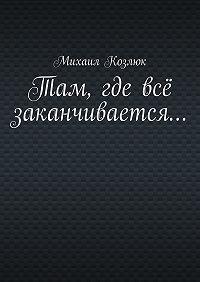 Михаил Козлюк -Там, где всё заканчивается…
