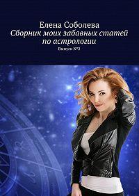 Елена Соболева -Сборник моих забавных статей поастрологии. Выпуск№2