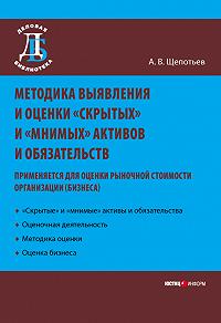 А. В. Щепотьев -Методика выявления и оценки «скрытых» и «мнимых» активов и обязательств. Применяется для оценки рыночной стоимости организации (бизнеса)