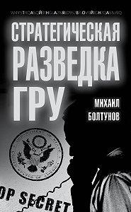 Михаил Болтунов -Стратегическая разведка ГРУ