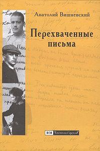 Анатолий Вишневский - Перехваченные письма. Роман-коллаж