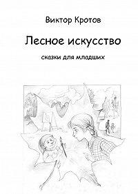 Виктор Кротов -Лесное искусство. Сказки для младших