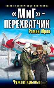 Роман Юров -«МиГ» – перехватчик. Чужие крылья