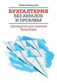 Павел Меньшиков -Бухгалтерия без авралов и проблем. Руководство для главного бухгалтера