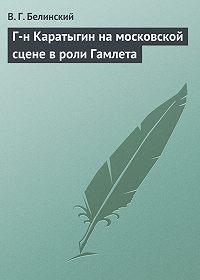 В. Г. Белинский -Г-н Каратыгин на московской сцене в роли Гамлета