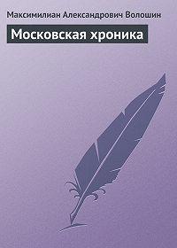 Максимилиан Александрович Волошин -Московская хроника