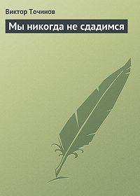Виктор Точинов -Мы никогда не сдадимся
